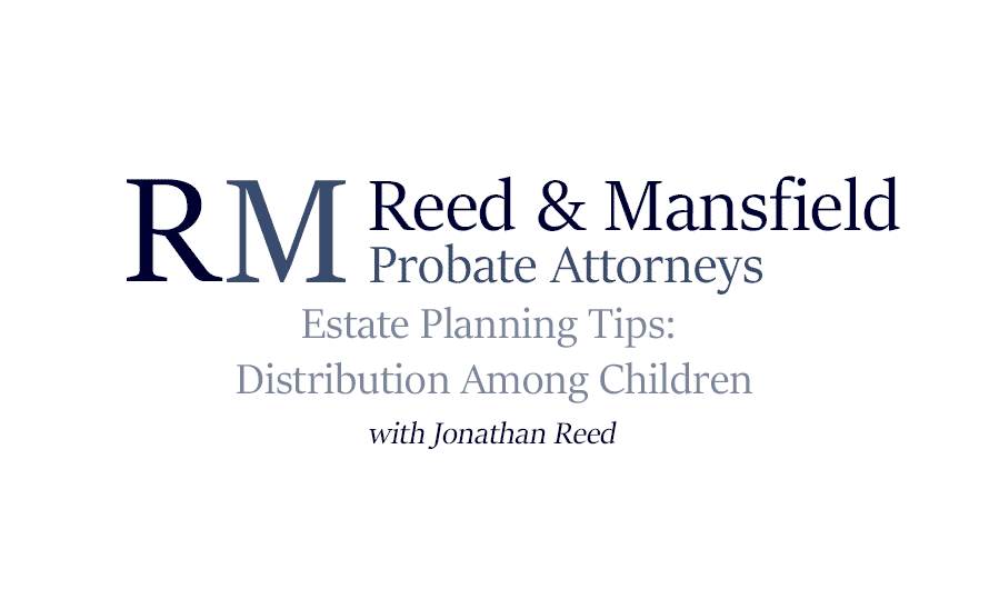 Reed & Mansfield Video Thumbnail: Estate Planning Tips: Distribution Among Children